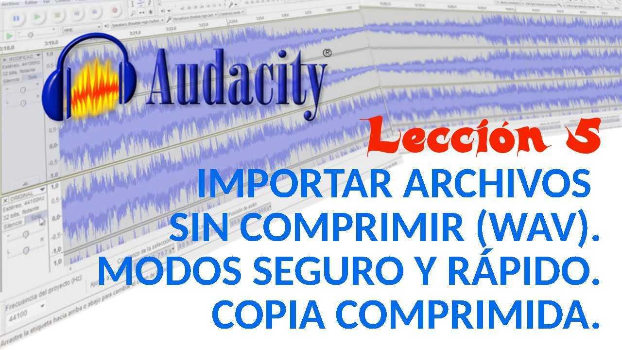 Audacity 05/22 Importar archivos sin comprimir. Modos seguro y rápido. Copia comprimida.
